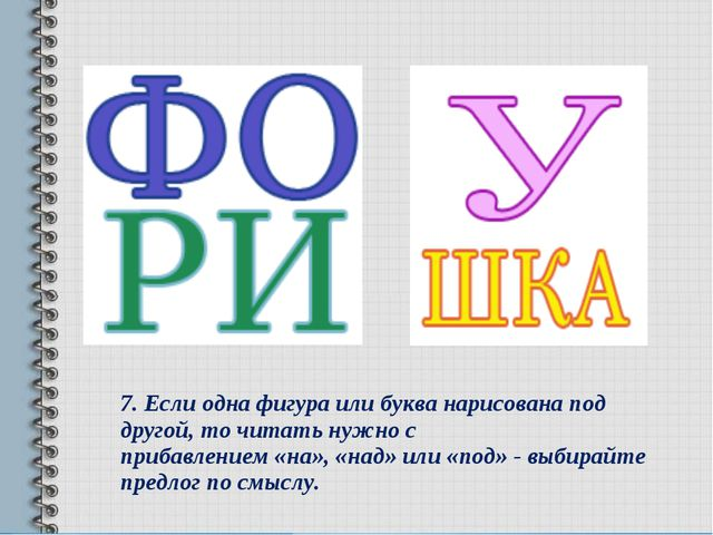 7.Если одна фигура или буква нарисована под другой, то читать нужно с прибав...