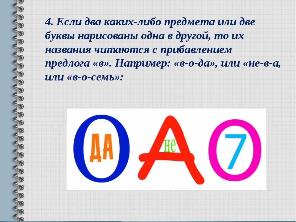 4.Если два каких-либо предмета или две буквы нарисованы одна в другой, то их...
