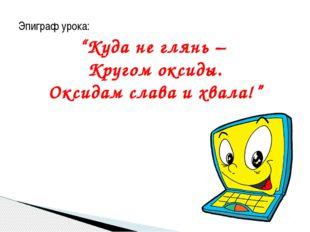 """Эпиграф урока: """"Куда не глянь – Кругом оксиды. Оксидам слава и хвала!"""""""