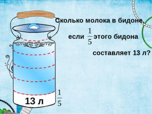 Сколько молока в бидоне, если этого бидона составляет 13 л? 13 л