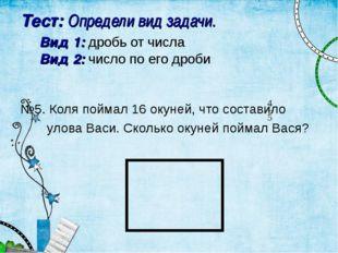 Тест: Определи вид задачи. Вид 1: дробь от числа Вид 2: число по его дроби №5
