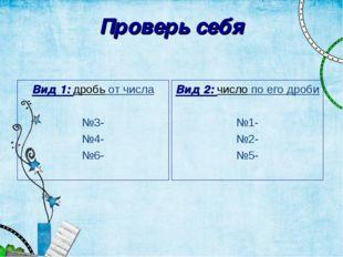 Проверь себя Вид 1: дробь от числа №3- №4- №6- Вид 2: число по его дроби №1-