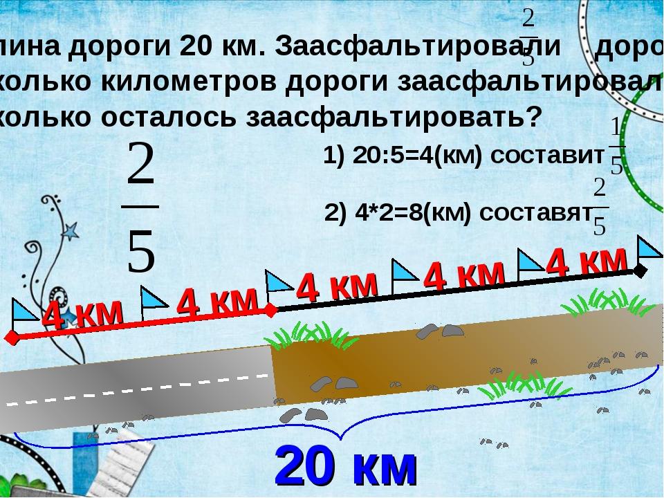 Длина дороги 20 км. Заасфальтировали дороги Сколько километров дороги заасфал...