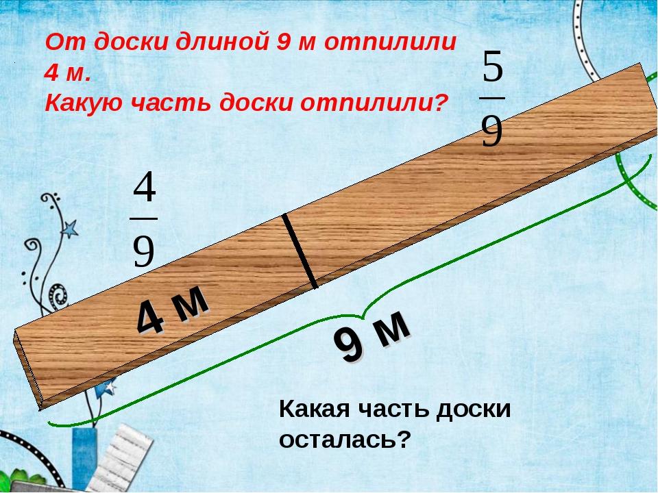 4 м От доски длиной 9 м отпилили 4 м. Какую часть доски отпилили? Какая часть...