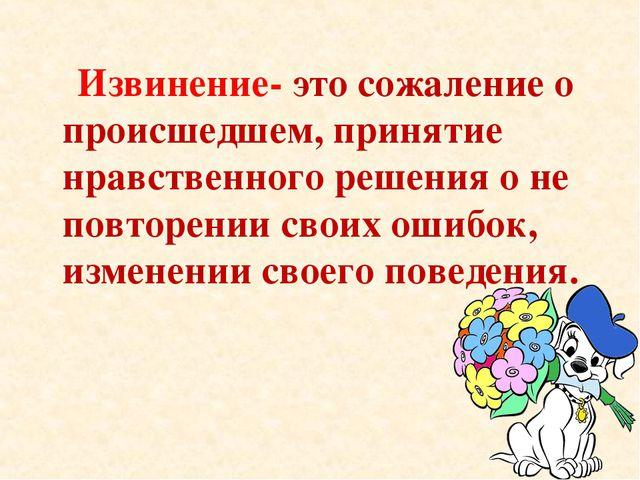 Извинение- это сожаление о происшедшем, принятие нравственного решения о не...