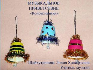 МУЗЫКАЛЬНОЕ ПРИВЕТСТВИЕ «Колокольчики» Шайхутдинова Лилия Ханафиевна Учитель