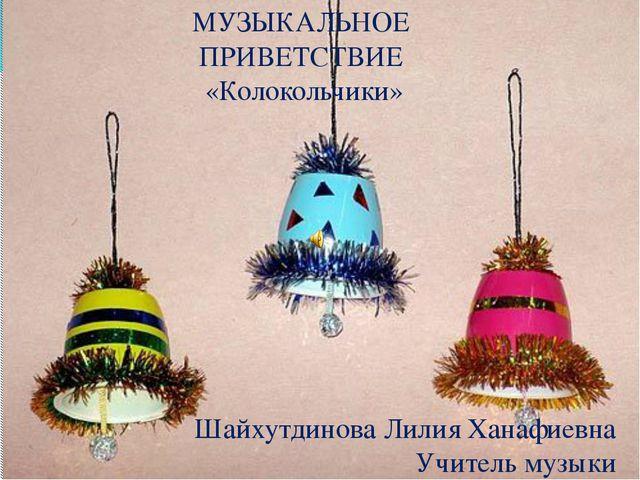 МУЗЫКАЛЬНОЕ ПРИВЕТСТВИЕ «Колокольчики» Шайхутдинова Лилия Ханафиевна Учитель...