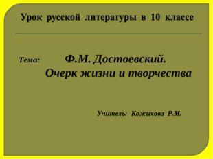 Тема: Ф.М. Достоевский. Очерк жизни и творчества Учитель: Кожихова Р.М.