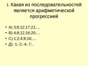 1. Какая из последовательностей является арифметической прогрессией А) 3;8;12