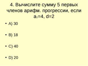 4. Вычислите сумму 5 первых членов арифм. прогрессии, если а1=4, d=2 A) 30 B)