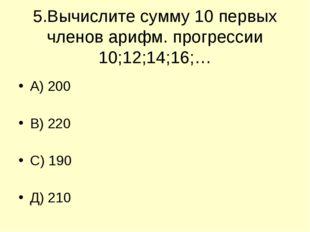 5.Вычислите сумму 10 первых членов арифм. прогрессии 10;12;14;16;… А) 200 В)