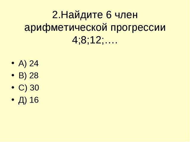 2.Найдите 6 член арифметической прогрессии 4;8;12;…. А) 24 В) 28 С) 30 Д) 16