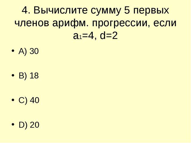4. Вычислите сумму 5 первых членов арифм. прогрессии, если а1=4, d=2 A) 30 B)...