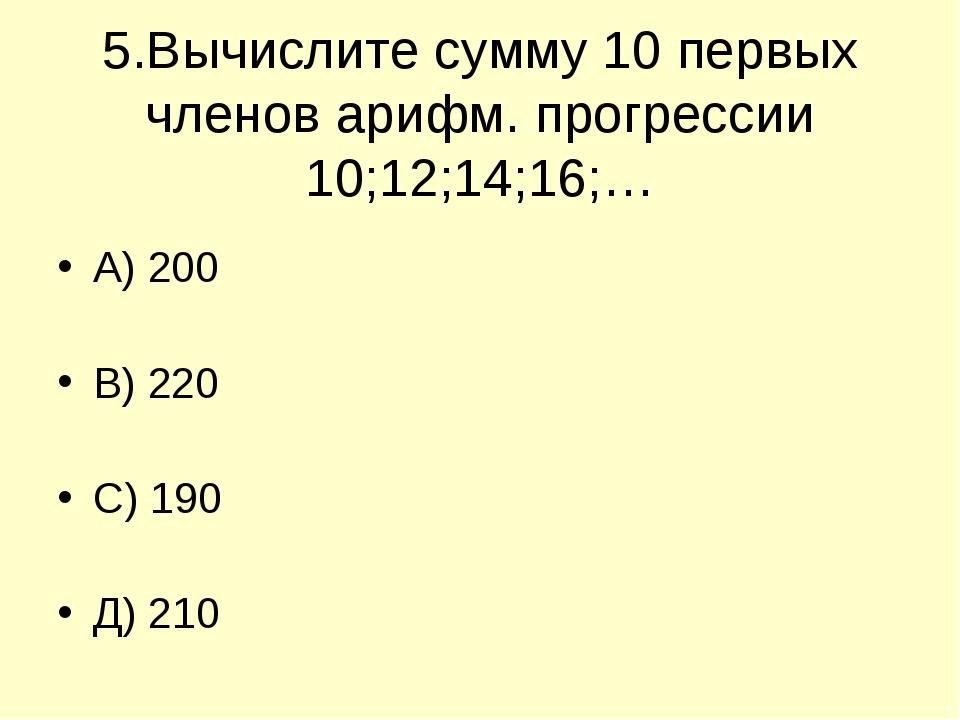 5.Вычислите сумму 10 первых членов арифм. прогрессии 10;12;14;16;… А) 200 В)...
