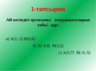 1-тапсырма АВ кесіндісі ортасының координаталарын табыңдар: а) А(1;-2) В(5;6)