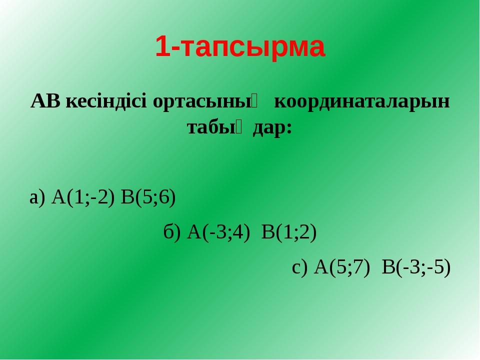 1-тапсырма АВ кесіндісі ортасының координаталарын табыңдар: а) А(1;-2) В(5;6)...