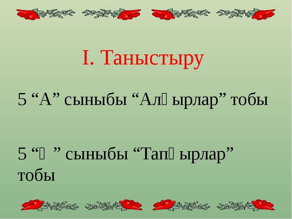"""І. Таныстыру 5 """"А"""" сыныбы """"Алғырлар"""" тобы 5 """"Ә"""" сыныбы """"Тапқырлар"""" тобы"""