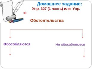 Домашнее задание: Упр. 327 (1 часть) или Упр. 328 и 330 Обстоятельства обосо