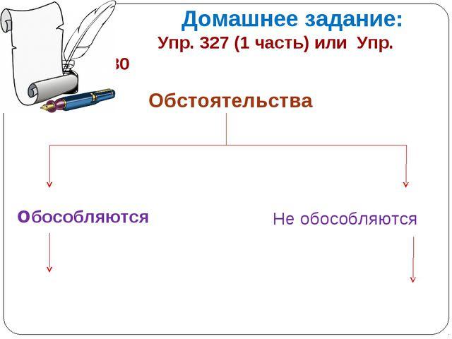 Домашнее задание: Упр. 327 (1 часть) или Упр. 328 и 330 Обстоятельства обосо...