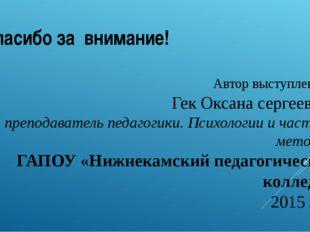 Автор выступления: Гек Оксана сергеевна, преподаватель педагогики. Психологии
