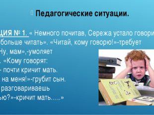 СИТУАЦИЯ № 1. « Немного почитав, Сережа устало говорит: « Не хочу больше чита