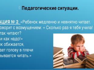 СИТУАЦИЯ № 2. «Ребенок медленно и невнятно читает. Мать говорит с возмущением