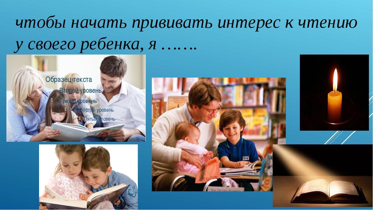 чтобы начать прививать интерес к чтению у своего ребенка, я …….