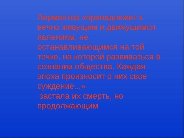 Лермонтов «принадлежит к вечно живущим и движущимся явлениям, не останавливаю...