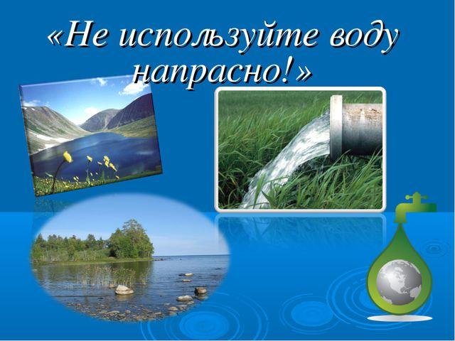 «Не используйте воду напрасно!»