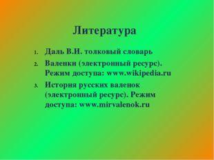 Литература Даль В.И. толковый словарь Валенки (электронный ресурс). Режим дос