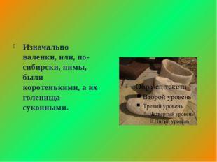 Изначально валенки, или, по-сибирски, пимы, были коротенькими, а их голенища