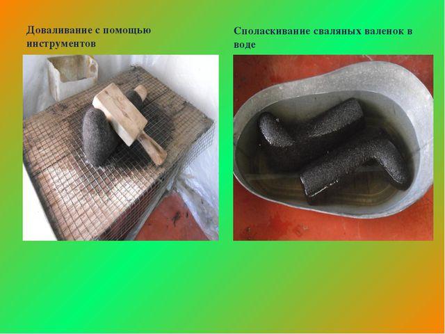 Доваливание с помощью инструментов Споласкивание сваляных валенок в воде