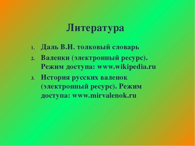 Литература Даль В.И. толковый словарь Валенки (электронный ресурс). Режим дос...
