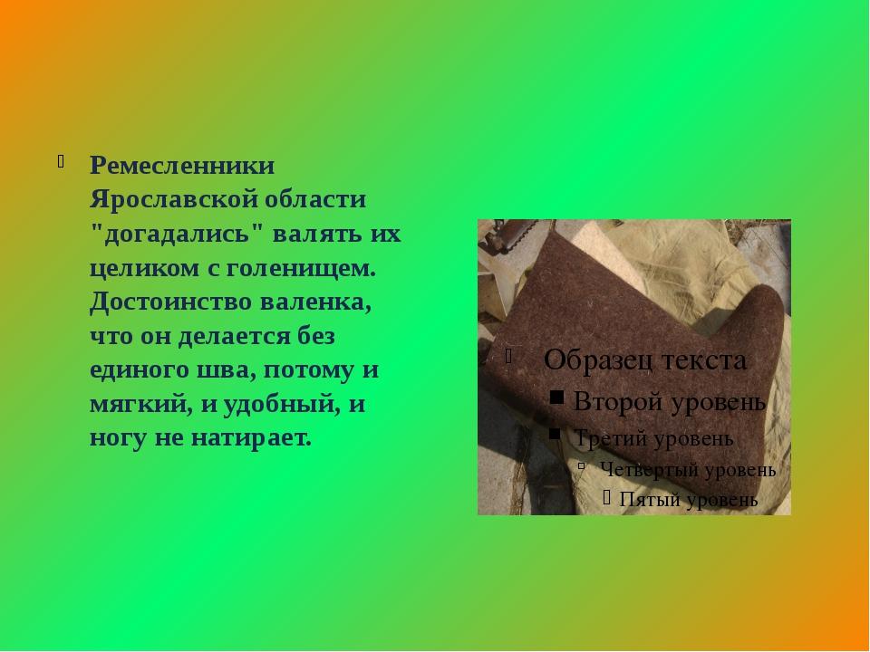 """Ремесленники Ярославской области """"догадались"""" валять их целиком с голенищем...."""