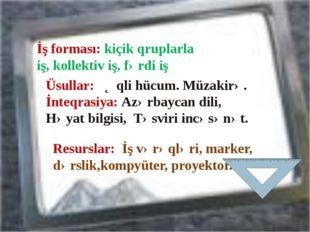 İş forması: kiçik qruplarla iş, kollektiv iş, fərdi iş Üsullar: Əqli hücum. M