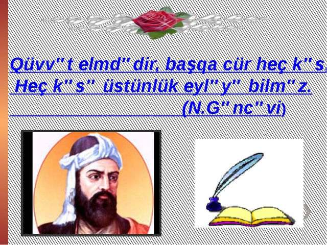 Qüvvət elmdədir, başqa cür heç kəs, Heç kəsə üstünlük eyləyə bilməz. (N.Gəncə...