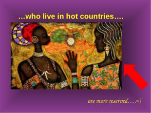 …who live in hot countries…. are more reserved….=)