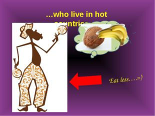 …who live in hot countries…. Eat less….=)