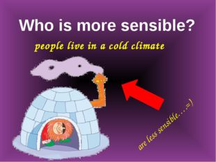Who is more sensible? people live in a cold climate are less sensible….=)