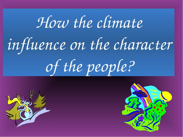 How the climate influence on the character of the people?