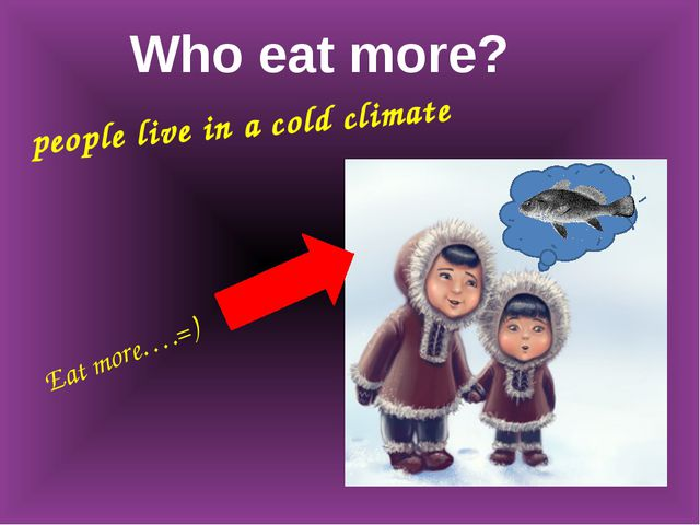 people live in a cold climate Who eat more? Eat more….=)