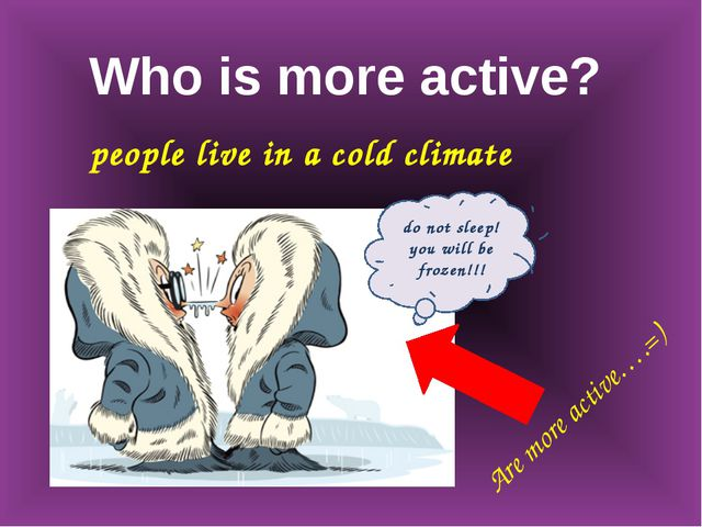 Who is more active? people live in a cold climate do not sleep! you will be f...
