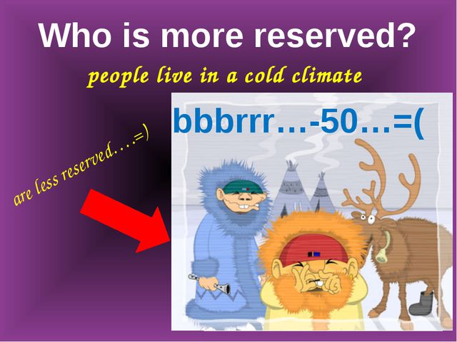 Who is more reserved? people live in a cold climate bbbrrr…-50…=( are less re...