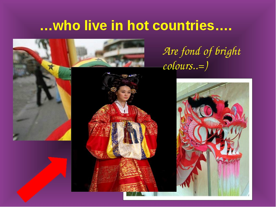 …who live in hot countries…. Are fond of bright colours..=)