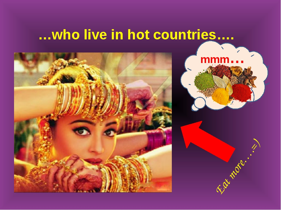 …who live in hot countries…. mmm… Eat more….=)