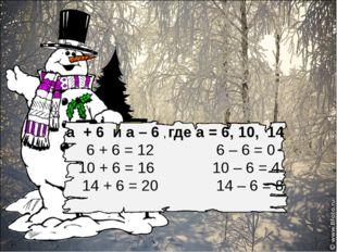 а + 6 и а – 6 , где а = 6, 10, 14 6 + 6 = 12 6 – 6 = 0 10 + 6 = 16 10 – 6 =