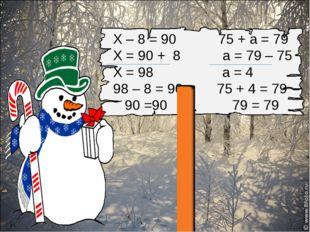 Х – 8 = 90 75 + а = 79 Х = 90 + 8 а = 79 – 75 Х = 98 а = 4 98 – 8 = 90 75 +