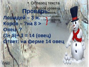 Проверь: Лошадей – 3 ж. Коров – ?на 8 > Овец- ? (3+ 8)+ 3 = 14 (овец) Ответ: