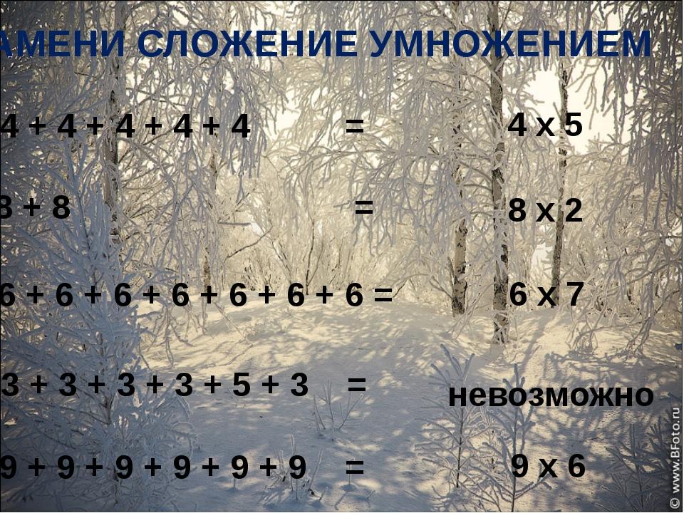 ЗАМЕНИ СЛОЖЕНИЕ УМНОЖЕНИЕМ 4 + 4 + 4 + 4 + 4 = 4 х 5 8 + 8 = 8 х 2 6 х 7 нев...