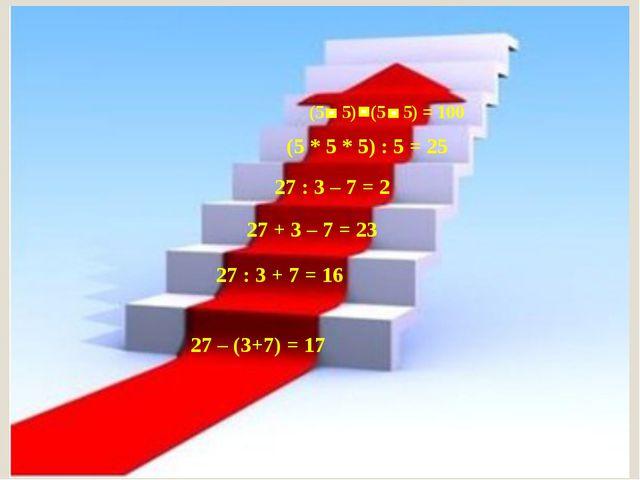 27 – (3+7) = 17 27 + 3 – 7 = 23 27 : 3 – 7 = 2 (5 * 5 * 5) : 5 = 25 (5 5) (5...